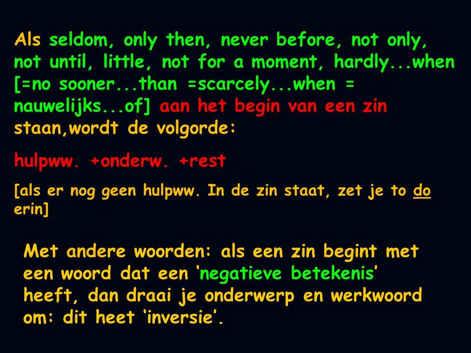 Als seldom, only then, never before, not only, not until, little, not for a moment, hardly...when [=no sooner...than =scarcely...when = nauwelijks...of] aan het begin van een zin staan,wordt de volgorde: